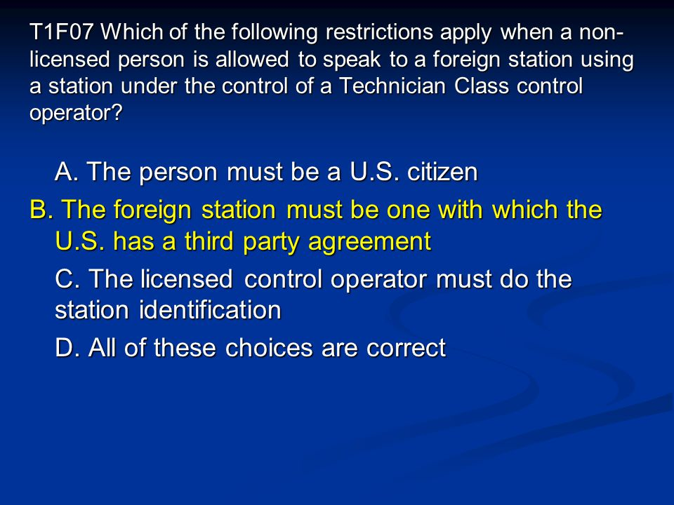 T1F07 Which of the following restrictions apply when a non- licensed person is allowed to speak to a foreign station using a station under the control of a Technician Class control operator.