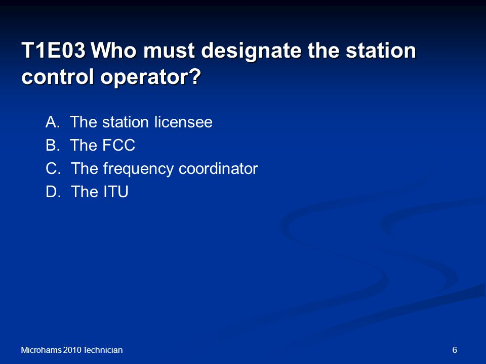 6Microhams 2010 Technician T1E03 Who must designate the station control operator.