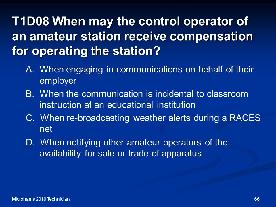 66Microhams 2010 Technician T1D08 When may the control operator of an amateur station receive compensation for operating the station.