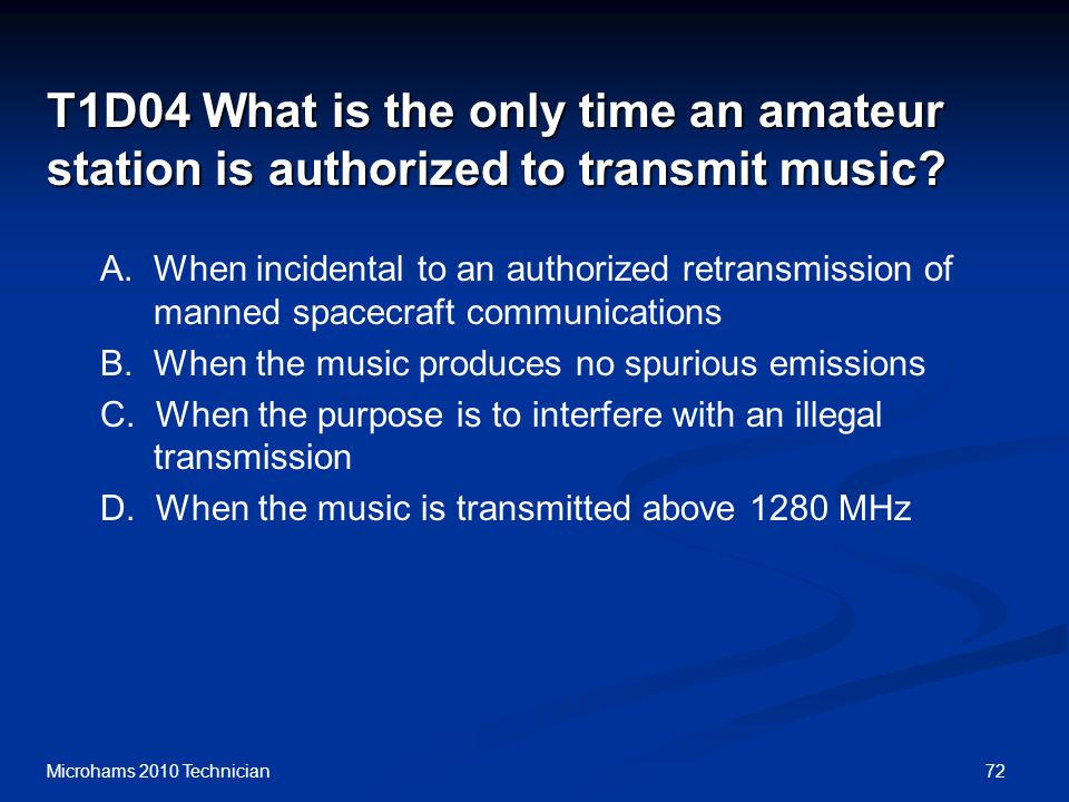 72Microhams 2010 Technician T1D04 What is the only time an amateur station is authorized to transmit music.