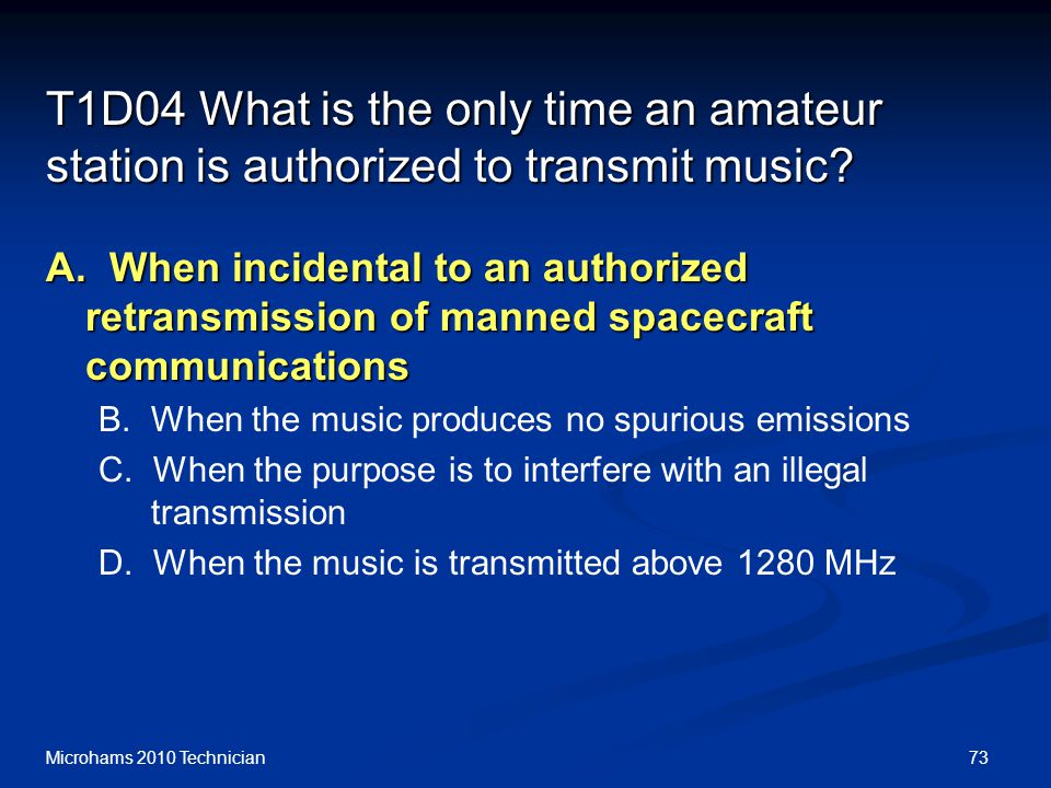73Microhams 2010 Technician T1D04 What is the only time an amateur station is authorized to transmit music.
