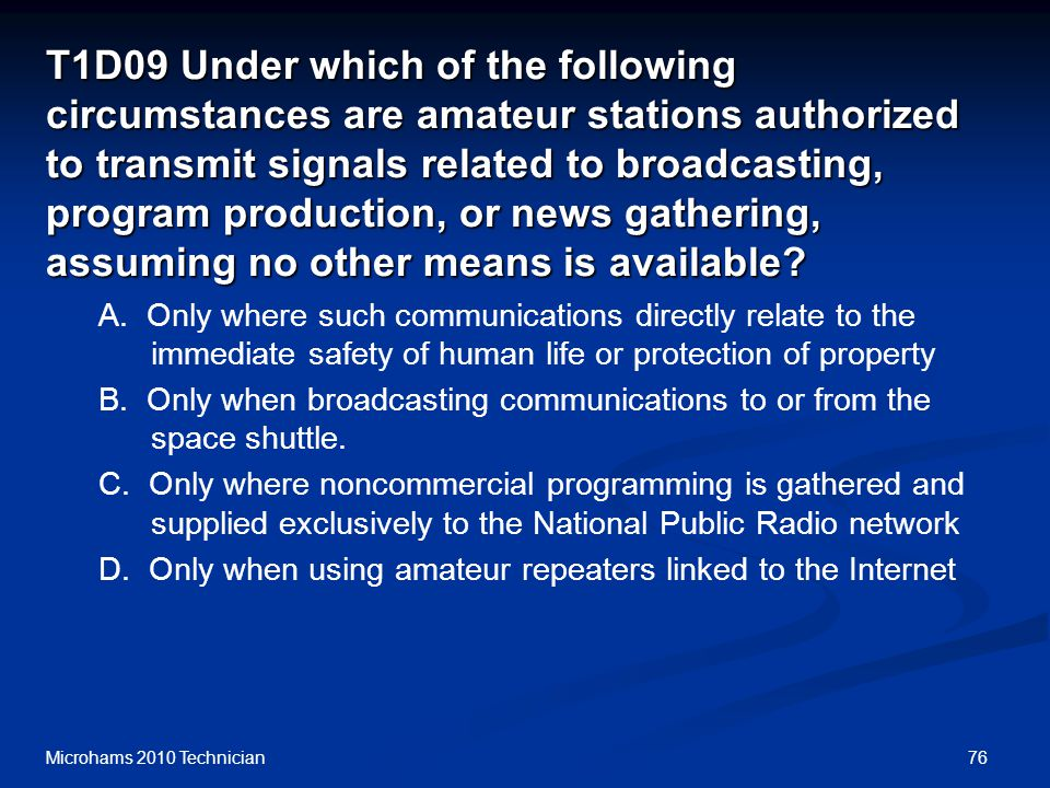 76Microhams 2010 Technician T1D09 Under which of the following circumstances are amateur stations authorized to transmit signals related to broadcasting, program production, or news gathering, assuming no other means is available.