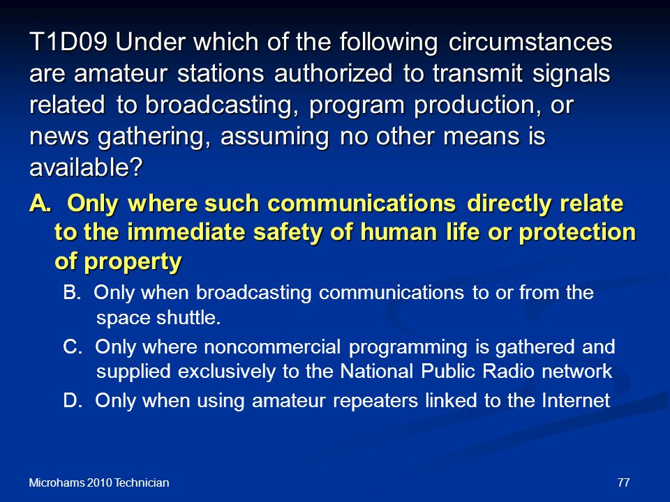 77Microhams 2010 Technician T1D09 Under which of the following circumstances are amateur stations authorized to transmit signals related to broadcasti