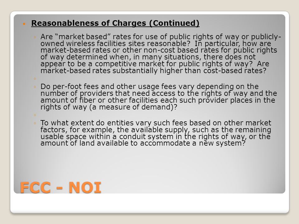 FCC - NOI Reasonableness of Charges (Continued) ◦Are market based rates for use of public rights of way or publicly- owned wireless facilities sites reasonable.