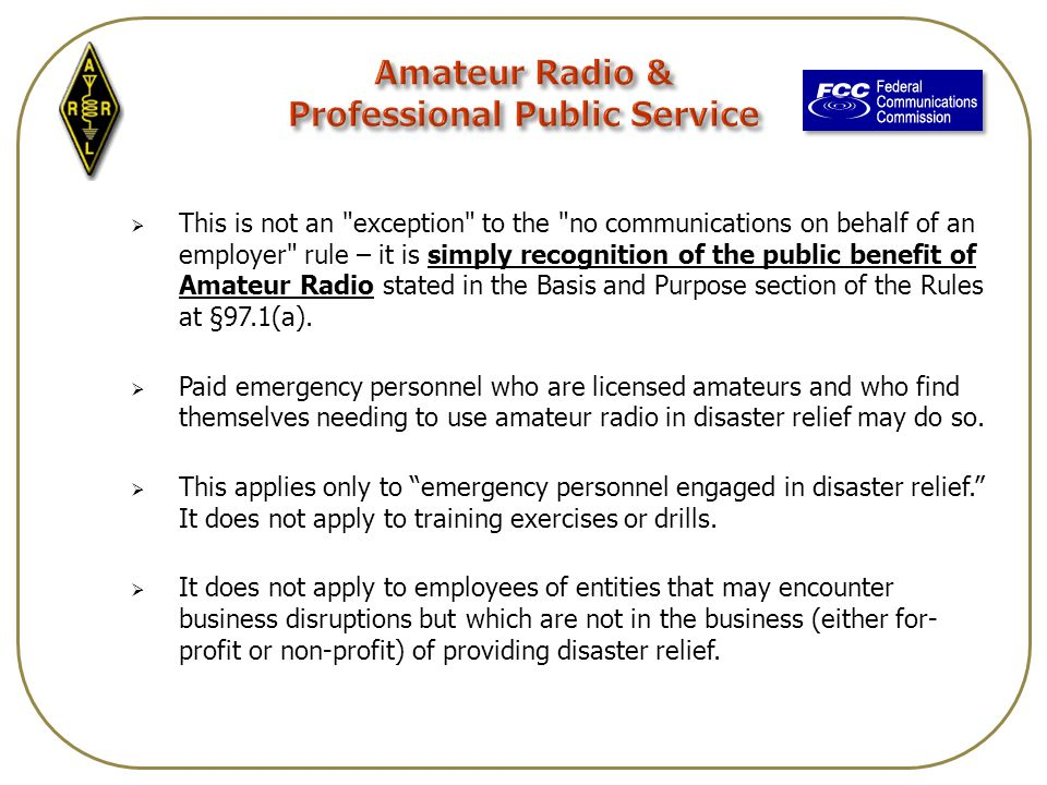  This is not an exception to the no communications on behalf of an employer rule – it is simply recognition of the public benefit of Amateur Radio stated in the Basis and Purpose section of the Rules at §97.1(a).