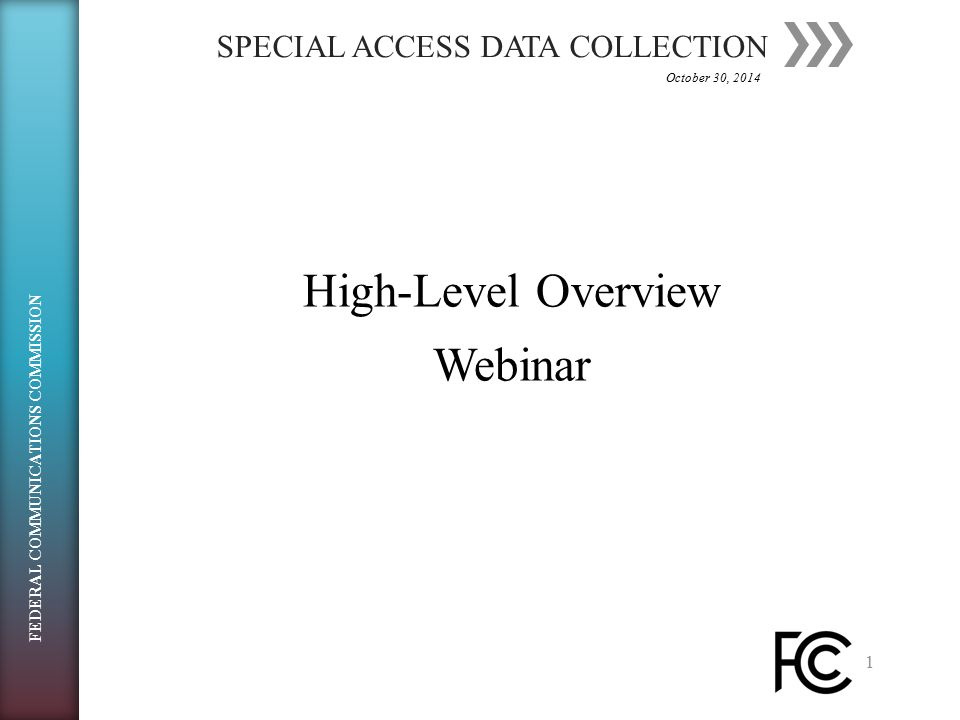 SPECIAL ACCESS DATA COLLECTION 1 High-Level OverviewHigh-Level OverviewWebinar October 30, 2014 FEDERAL COMMUNICATIONS COMMISSION
