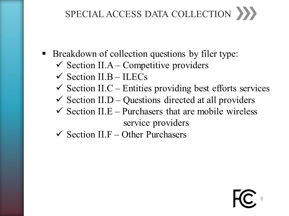 SPECIAL ACCESS DATA COLLECTION 8  Breakdown of collection questions by filer type: Section II.A – Competitive providers Section II.B – ILECs Section II.C – Entities providing best efforts services Section II.D – Questions directed at all providers Section II.E – Purchasers that are mobile wireless service providers Section II.F – Other Purchasers