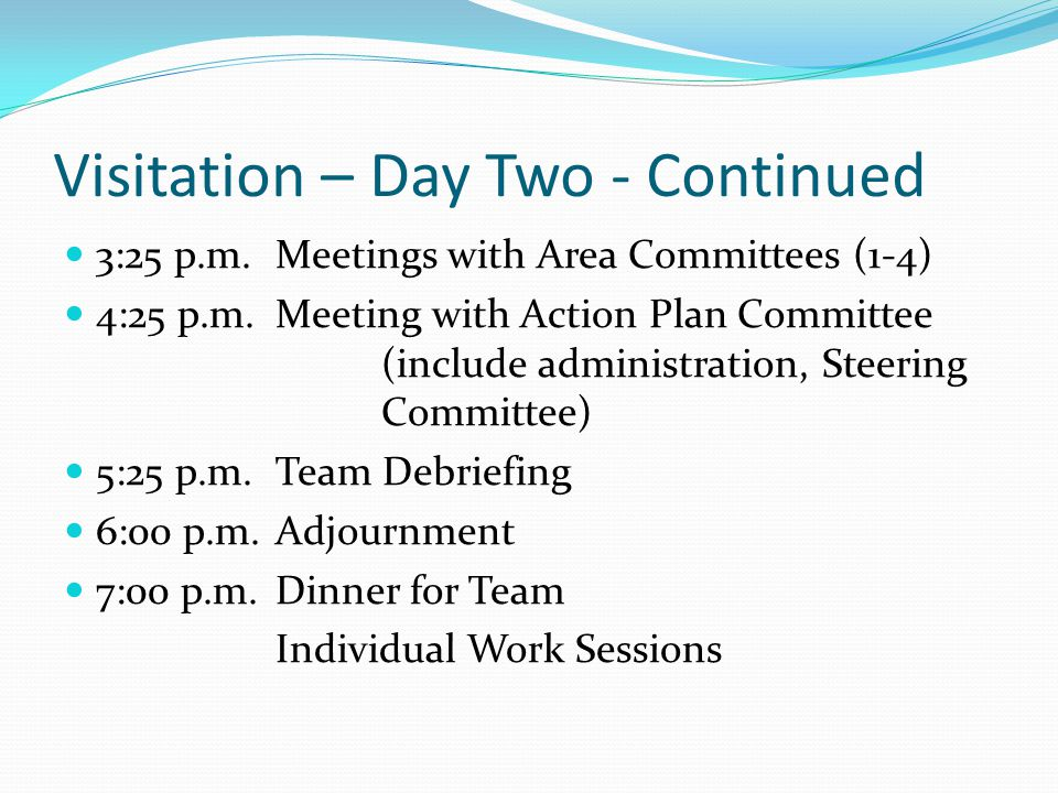 Visitation – Day Two - Continued 3:25 p.m.Meetings with Area Committees (1-4) 4:25 p.m.Meeting with Action Plan Committee (include administration, Steering Committee) 5:25 p.m.Team Debriefing 6:00 p.m.Adjournment 7:00 p.m.Dinner for Team Individual Work Sessions