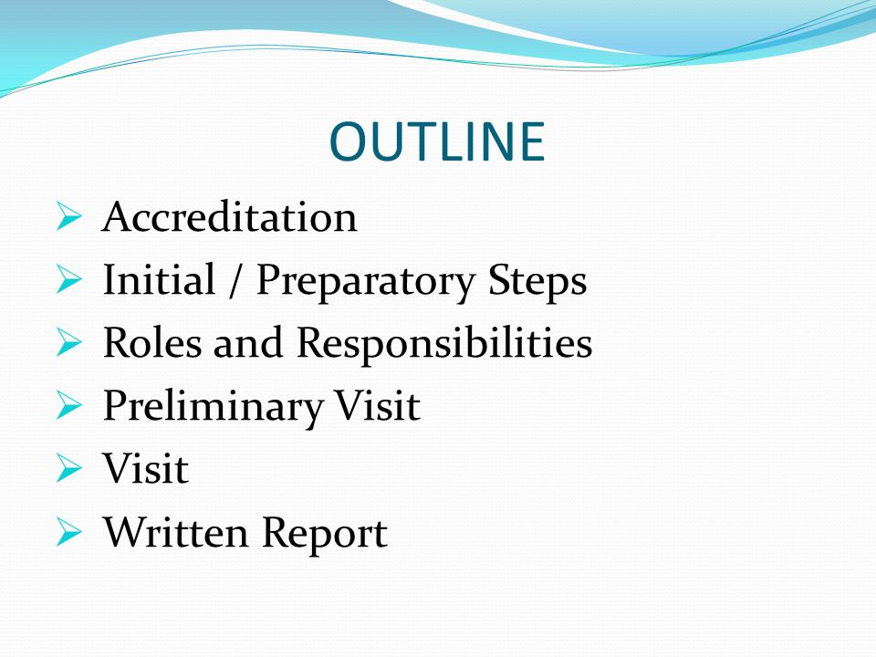 OUTLINE  Accreditation  Initial / Preparatory Steps  Roles and Responsibilities  Preliminary Visit  Visit  Written Report