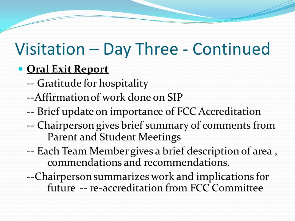 Visitation – Day Three - Continued Oral Exit Report -- Gratitude for hospitality --Affirmation of work done on SIP -- Brief update on importance of FCC Accreditation -- Chairperson gives brief summary of comments from Parent and Student Meetings -- Each Team Member gives a brief description of area, commendations and recommendations.