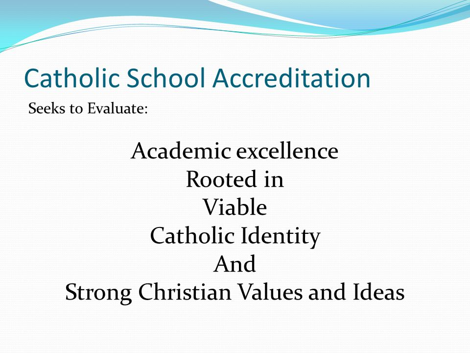 Catholic School Accreditation Seeks to Evaluate: Academic excellence Rooted in Viable Catholic Identity And Strong Christian Values and Ideas