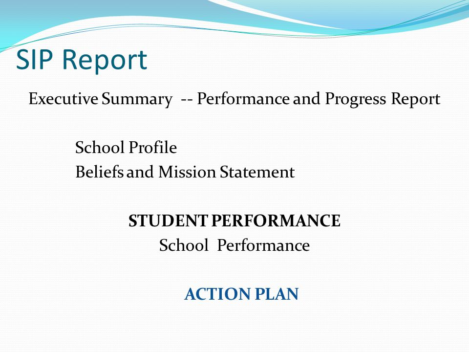 SIP Report Executive Summary -- Performance and Progress Report School Profile Beliefs and Mission Statement STUDENT PERFORMANCE School Performance ACTION PLAN
