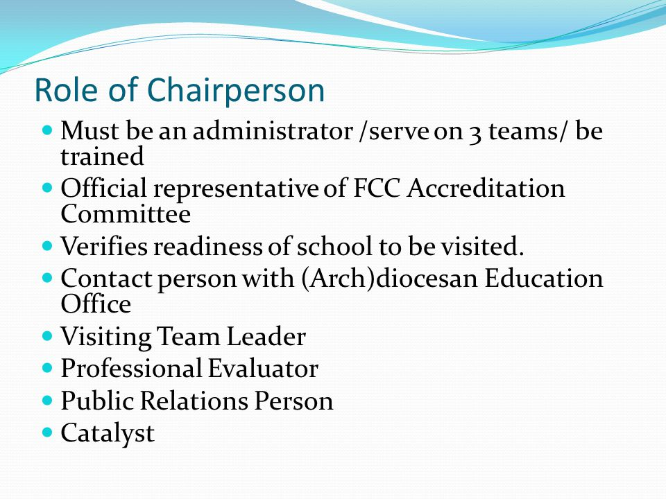 Role of Chairperson Must be an administrator /serve on 3 teams/ be trained Official representative of FCC Accreditation Committee Verifies readiness of school to be visited.