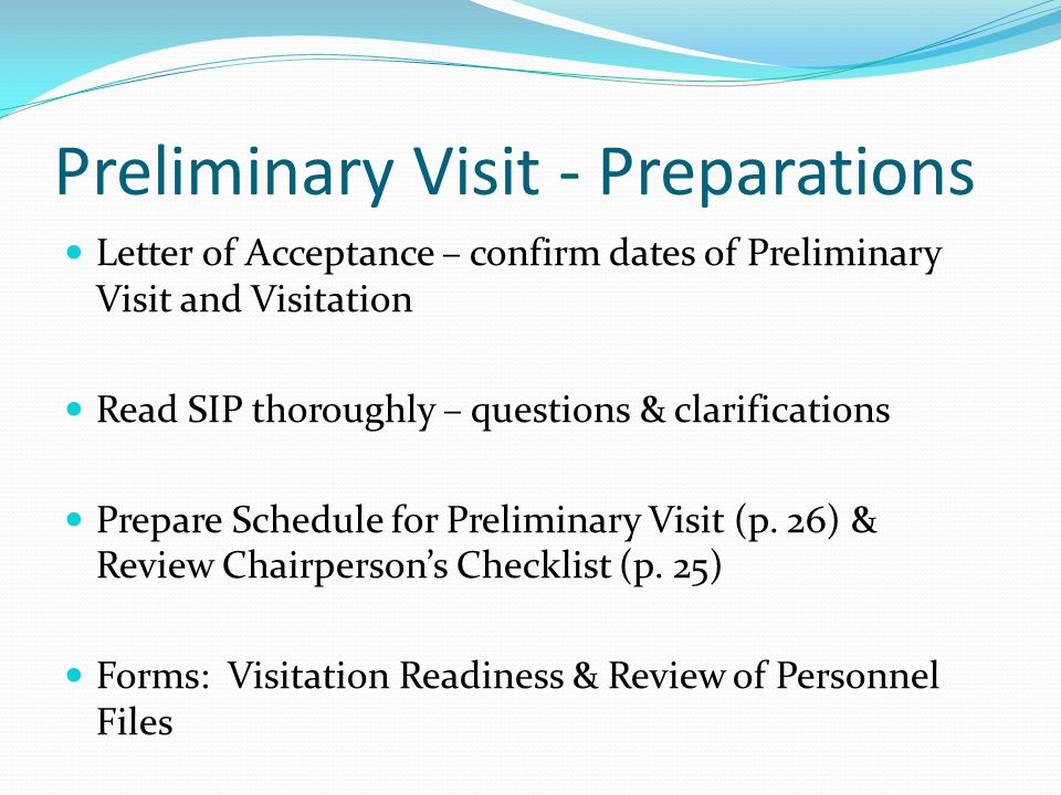 Preliminary Visit - Preparations Letter of Acceptance – confirm dates of Preliminary Visit and Visitation Read SIP thoroughly – questions & clarifications Prepare Schedule for Preliminary Visit (p.