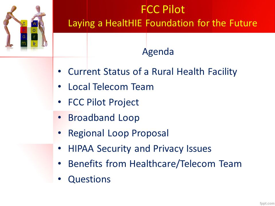 FCC Pilot Laying a HealtHIE Foundation for the Future Agenda Current Status of a Rural Health Facility Local Telecom Team FCC Pilot Project Broadband Loop Regional Loop Proposal HIPAA Security and Privacy Issues Benefits from Healthcare/Telecom Team Questions