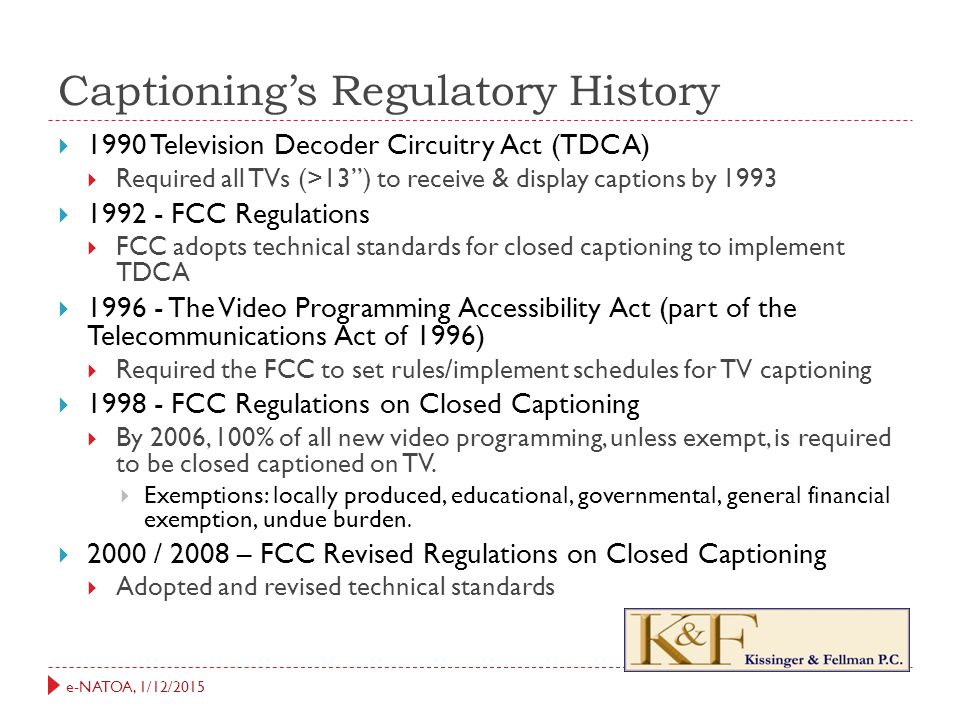 e-NATOA, 1/12/2015 Captioning's Regulatory History  2010 – Twenty-First Century Communication & Video Accessibility Act  Extends closed captioning requirements to Internet programming  2012 – FCC IP Closed Captioning Order  Interpreting closed captioning requirements of the CVAA  Set forth an implementation schedule Which brings us to….