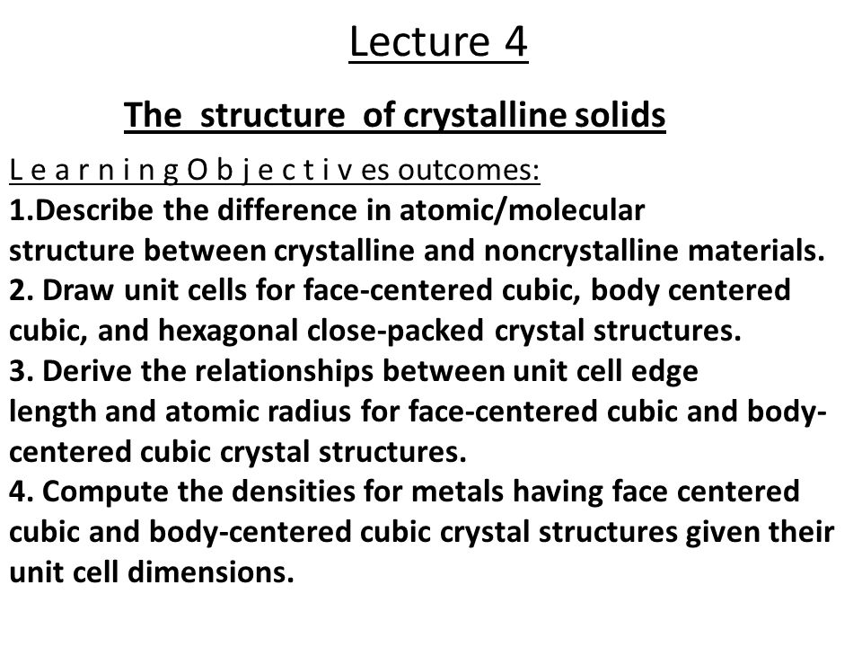 Lecture 4 The structure of crystalline solids L e a r n i n g O b j e c t i v es outcomes: 1.Describe the difference in atomic/molecular structure between crystalline and noncrystalline materials.
