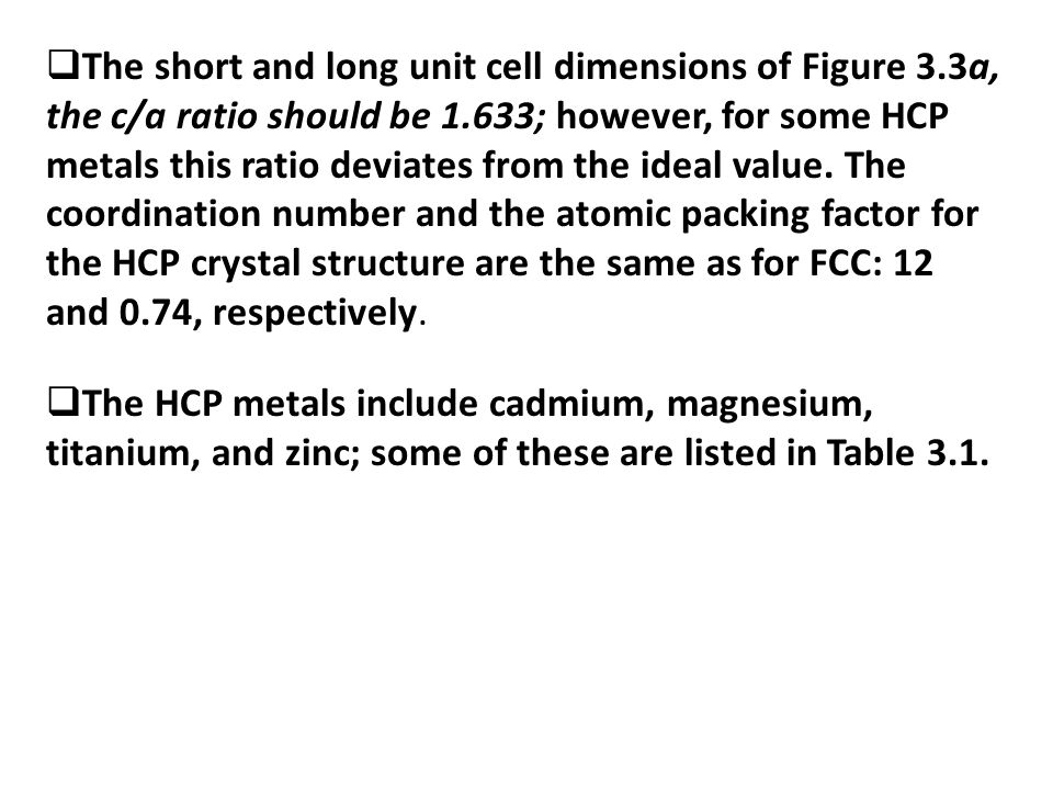  The short and long unit cell dimensions of Figure 3.3a, the c/a ratio should be 1.633; however, for some HCP metals this ratio deviates from the ideal value.