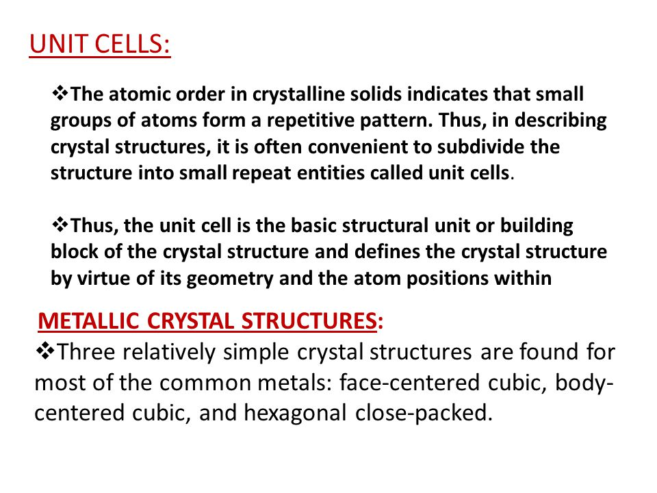 UNIT CELLS:  The atomic order in crystalline solids indicates that small groups of atoms form a repetitive pattern. Thus, in describing crystal struc