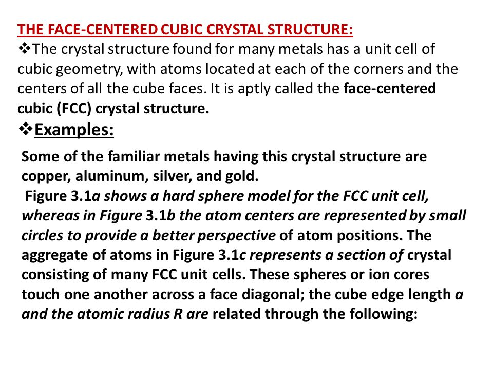 THE FACE-CENTERED CUBIC CRYSTAL STRUCTURE:  The crystal structure found for many metals has a unit cell of cubic geometry, with atoms located at each of the corners and the centers of all the cube faces.