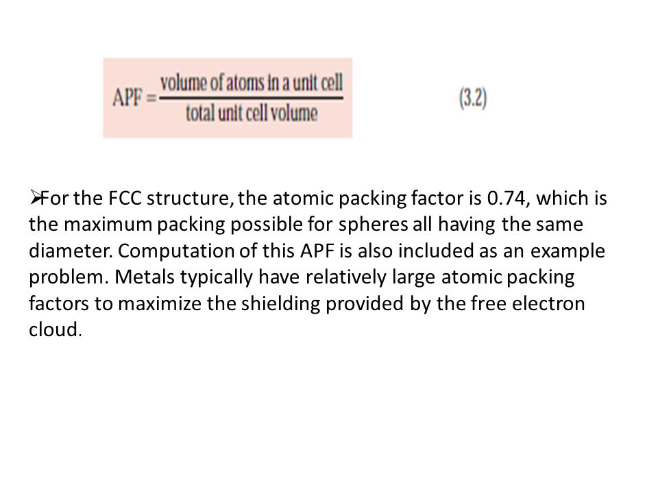  For the FCC structure, the atomic packing factor is 0.74, which is the maximum packing possible for spheres all having the same diameter.