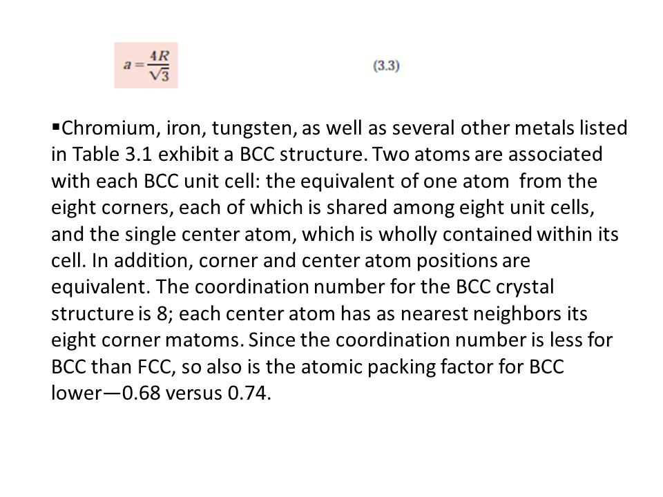 Chromium, iron, tungsten, as well as several other metals listed in Table 3.1 exhibit a BCC structure. Two atoms are associated with each BCC unit c