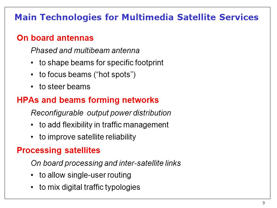 9 Main Technologies for Multimedia Satellite Services On board antennas Phased and multibeam antenna to shape beams for specific footprint to focus beams ( hot spots ) to steer beams HPAs and beams forming networks Reconfigurable output power distribution to add flexibility in traffic management to improve satellite reliability Processing satellites On board processing and inter-satellite links to allow single-user routing to mix digital traffic typologies