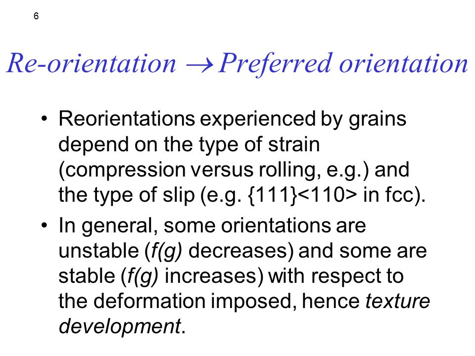 6 Re-orientation  Preferred orientation Reorientations experienced by grains depend on the type of strain (compression versus rolling, e.g.) and the type of slip (e.g.