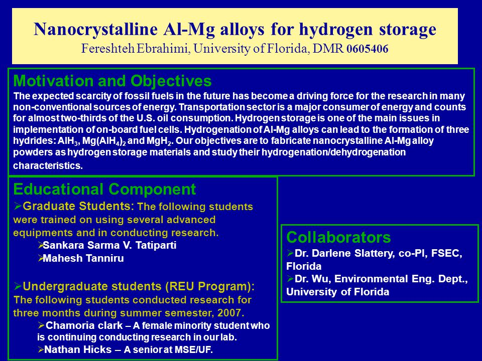 Nanocrystalline Al-Mg alloys for hydrogen storage Fereshteh Ebrahimi, University of Florida, DMR 0605406 Motivation and Objectives The expected scarcity of fossil fuels in the future has become a driving force for the research in many non-conventional sources of energy.