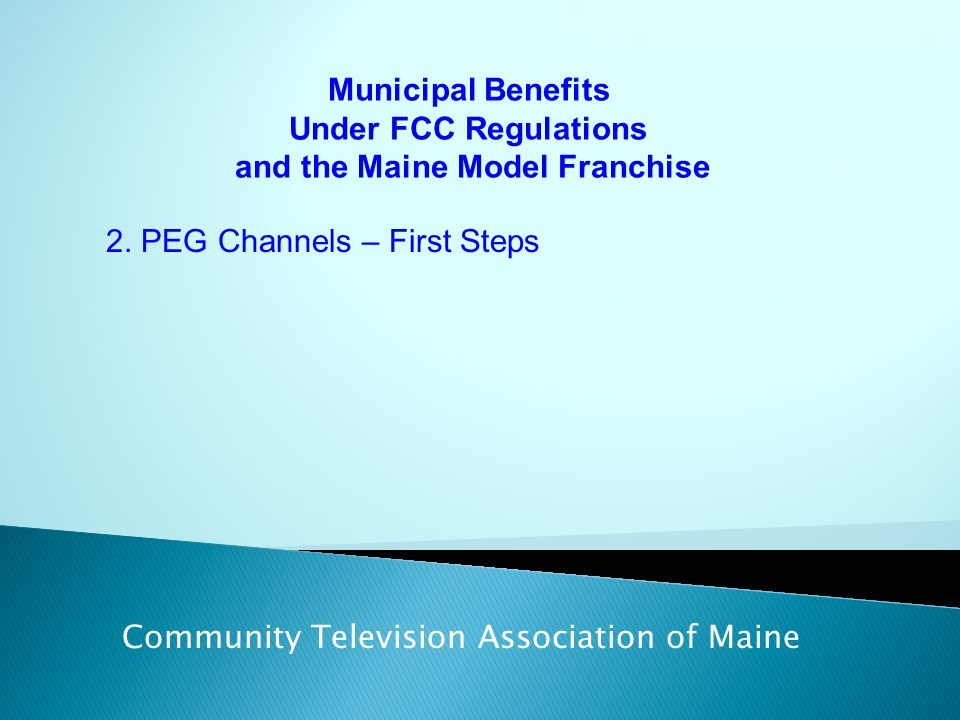 Municipal Benefits Under FCC Regulations and the Maine Model Franchise Community Television Association of Maine 2. PEG Channels – First Steps