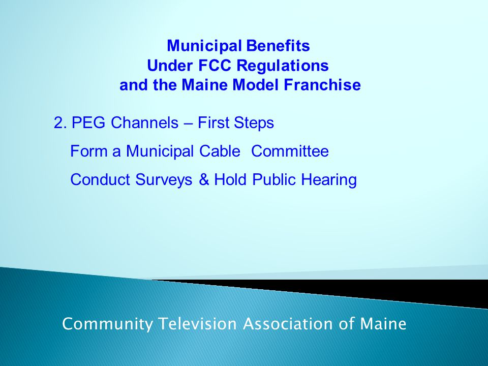 Municipal Benefits Under FCC Regulations and the Maine Model Franchise Community Television Association of Maine 2. PEG Channels – First Steps Form a