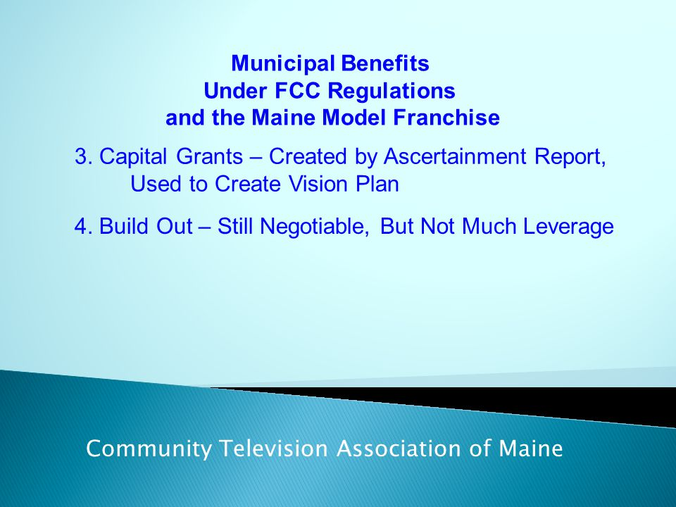 Municipal Benefits Under FCC Regulations and the Maine Model Franchise Community Television Association of Maine 3. Capital Grants – Created by Ascert