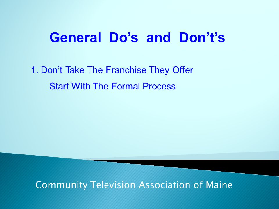 General Do's and Don't's Community Television Association of Maine 1. Don't Take The Franchise They Offer Start With The Formal Process