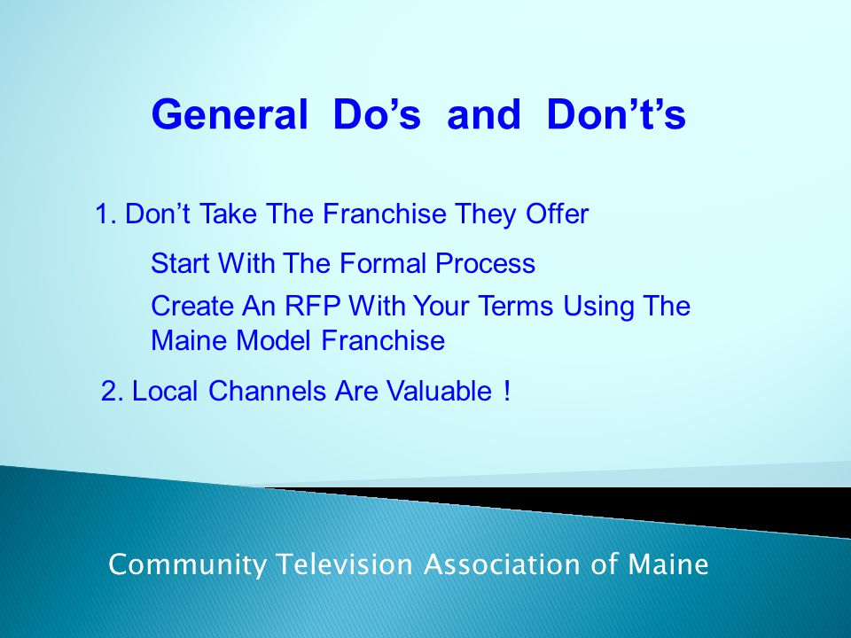 General Do's and Don't's Community Television Association of Maine 1. Don't Take The Franchise They Offer Create An RFP With Your Terms Using The Main
