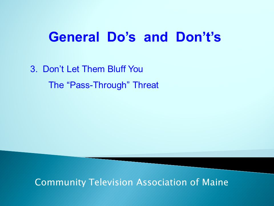 "General Do's and Don't's Community Television Association of Maine 3. Don't Let Them Bluff You The ""Pass-Through"" Threat"