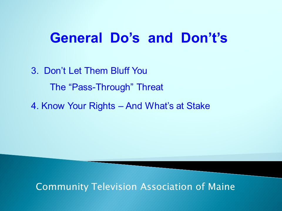 "General Do's and Don't's Community Television Association of Maine 3. Don't Let Them Bluff You The ""Pass-Through"" Threat 4. Know Your Rights – And Wha"