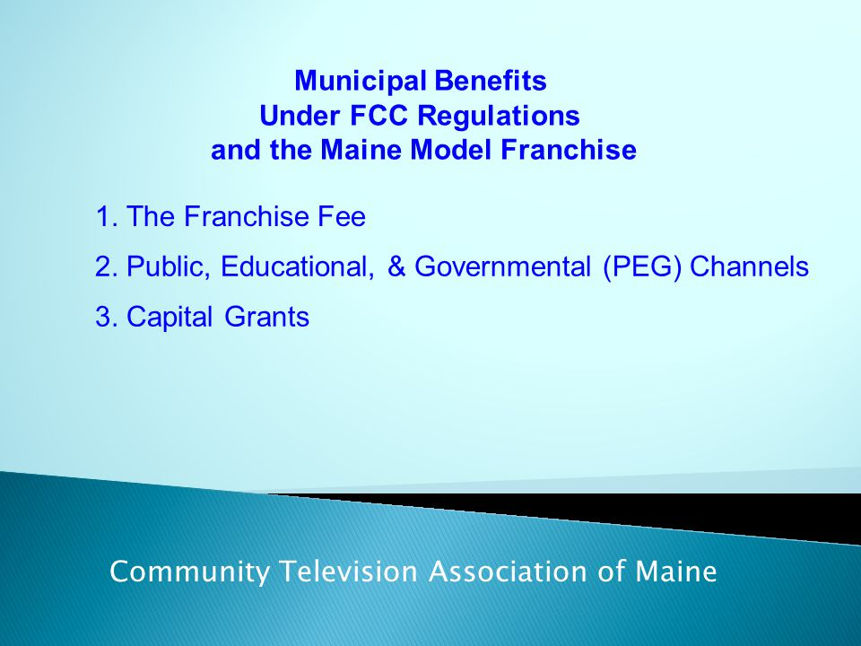 Municipal Benefits Under FCC Regulations and the Maine Model Franchise Community Television Association of Maine 1. The Franchise Fee 2. Public, Educa