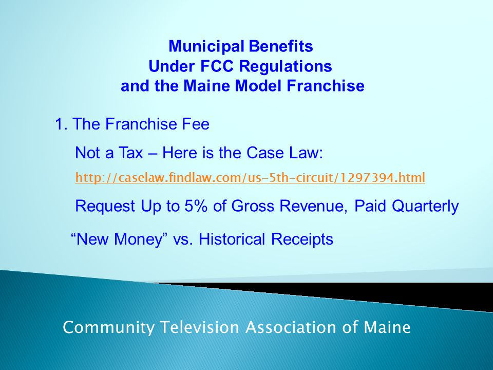 Municipal Benefits Under FCC Regulations and the Maine Model Franchise Community Television Association of Maine 1. The Franchise Fee Not a Tax – Here
