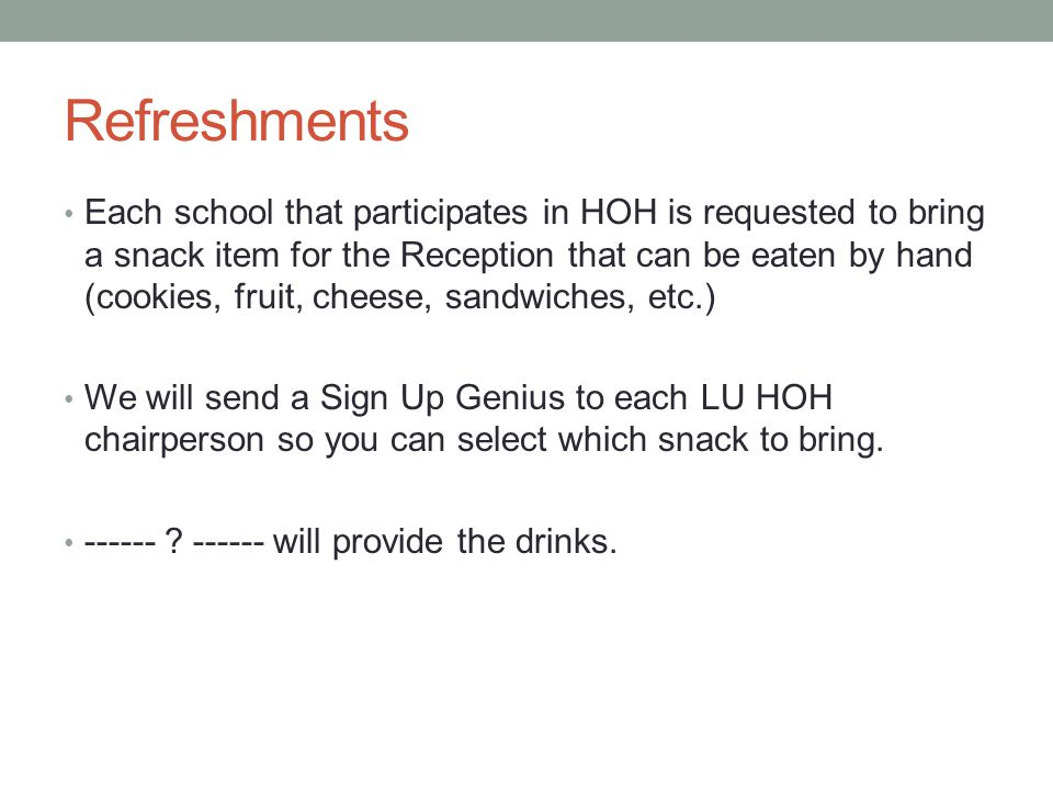 Refreshments Each school that participates in HOH is requested to bring a snack item for the Reception that can be eaten by hand (cookies, fruit, cheese, sandwiches, etc.) We will send a Sign Up Genius to each LU HOH chairperson so you can select which snack to bring.
