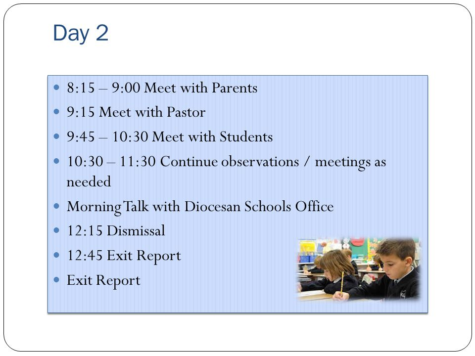 Day 2 8:15 – 9:00 Meet with Parents 9:15 Meet with Pastor 9:45 – 10:30 Meet with Students 10:30 – 11:30 Continue observations / meetings as needed Morning Talk with Diocesan Schools Office 12:15 Dismissal 12:45 Exit Report Exit Report 8:15 – 9:00 Meet with Parents 9:15 Meet with Pastor 9:45 – 10:30 Meet with Students 10:30 – 11:30 Continue observations / meetings as needed Morning Talk with Diocesan Schools Office 12:15 Dismissal 12:45 Exit Report Exit Report