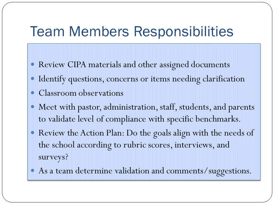 Team Members Responsibilities Review CIPA materials and other assigned documents Identify questions, concerns or items needing clarification Classroom observations Meet with pastor, administration, staff, students, and parents to validate level of compliance with specific benchmarks.