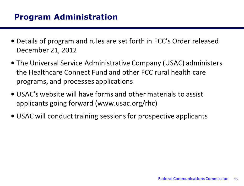 15 Program Administration Details of program and rules are set forth in FCC's Order released December 21, 2012 The Universal Service Administrative Company (USAC) administers the Healthcare Connect Fund and other FCC rural health care programs, and processes applications USAC's website will have forms and other materials to assist applicants going forward (www.usac.org/rhc) USAC will conduct training sessions for prospective applicants Federal Communications Commission