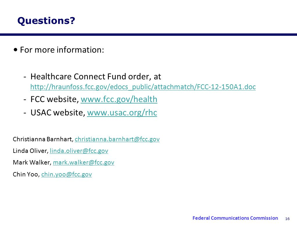 16 Questions? For more information: -Healthcare Connect Fund order, at http://hraunfoss.fcc.gov/edocs_public/attachmatch/FCC-12-150A1.doc http://hraun