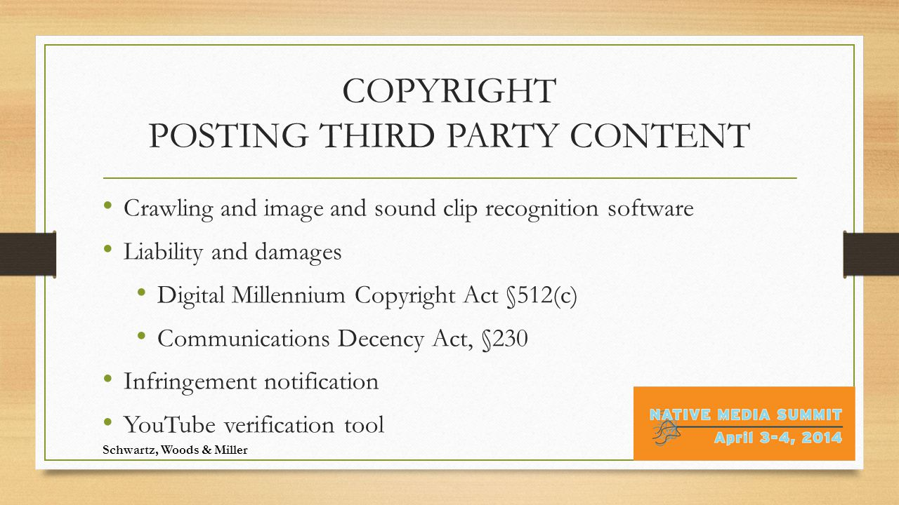 COPYRIGHT POSTING THIRD PARTY CONTENT Crawling and image and sound clip recognition software Liability and damages Digital Millennium Copyright Act §512(c) Communications Decency Act, §230 Infringement notification YouTube verification tool Schwartz, Woods & Miller