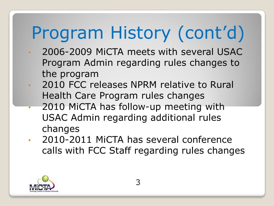 Program History 2000 – MiCTA develops (with its vendor partners) dial-up digitally compressed interactive video 2000 – 01 MiCTA establishes video network sites with several College and Rural Health Care members in Michigan 2002 – MiCTA sends email to Director of the USF Rural Health Care Program regarding questions related to program rules 2005 - MiCTA meets with USF Rural Health Care Director regarding rules process and procedures 2005 - MiCTA provides training on the USF Rural Health Care Program to its Michigan Rural Health Care members 2