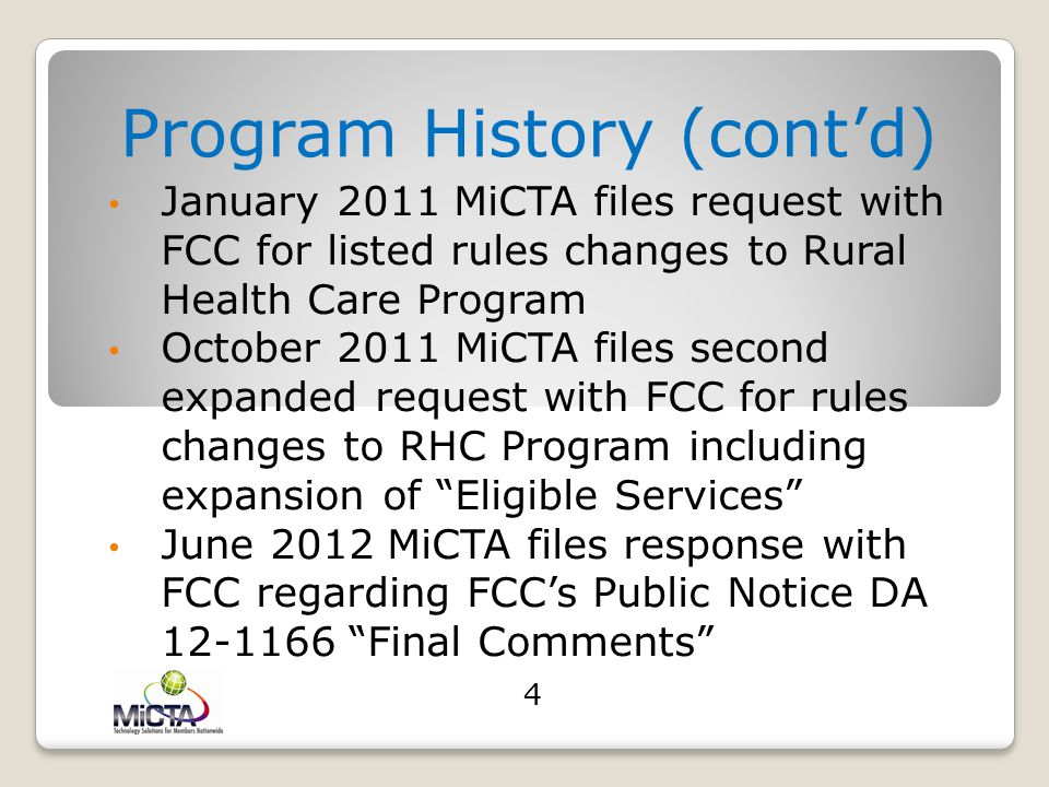Program History (cont'd) 2006-2009 MiCTA meets with several USAC Program Admin regarding rules changes to the program 2010 FCC releases NPRM relative to Rural Health Care Program rules changes 2010 MiCTA has follow-up meeting with USAC Admin regarding additional rules changes 2010-2011 MiCTA has several conference calls with FCC Staff regarding rules changes 3