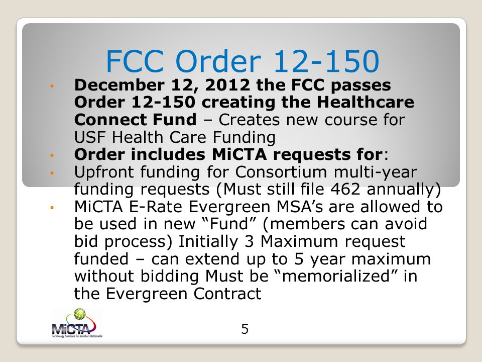 Program History (cont'd) January 2011 MiCTA files request with FCC for listed rules changes to Rural Health Care Program October 2011 MiCTA files seco