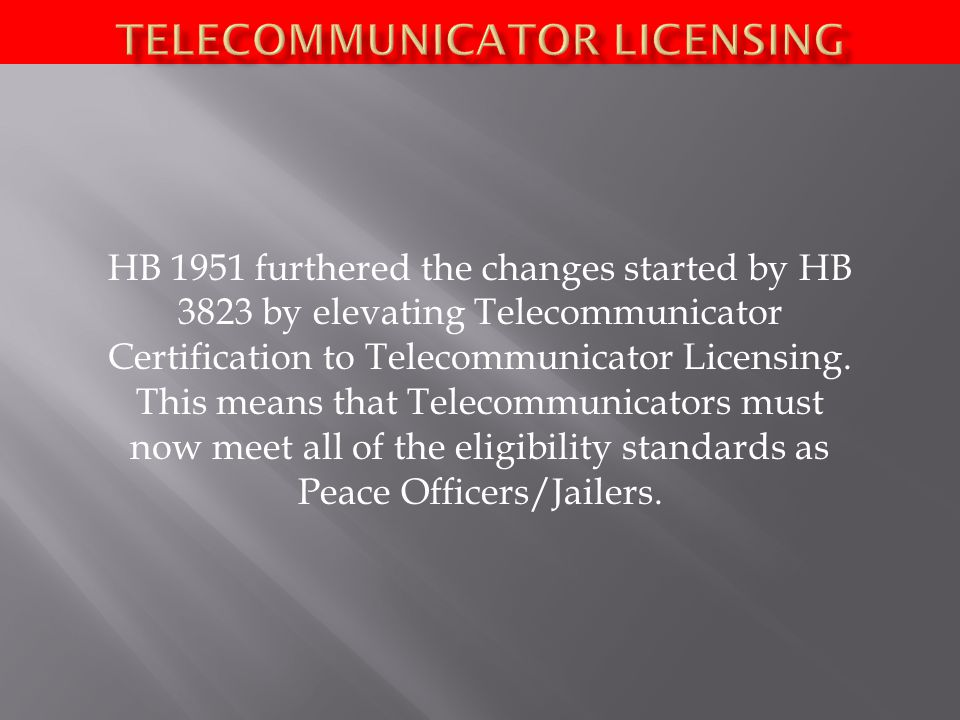 HB 1951 furthered the changes started by HB 3823 by elevating Telecommunicator Certification to Telecommunicator Licensing. This means that Telecommun