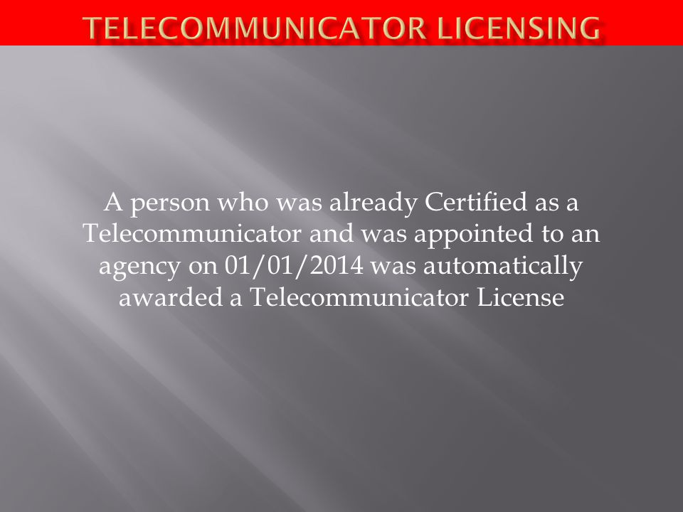 A person who was already Certified as a Telecommunicator and was appointed to an agency on 01/01/2014 was automatically awarded a Telecommunicator License