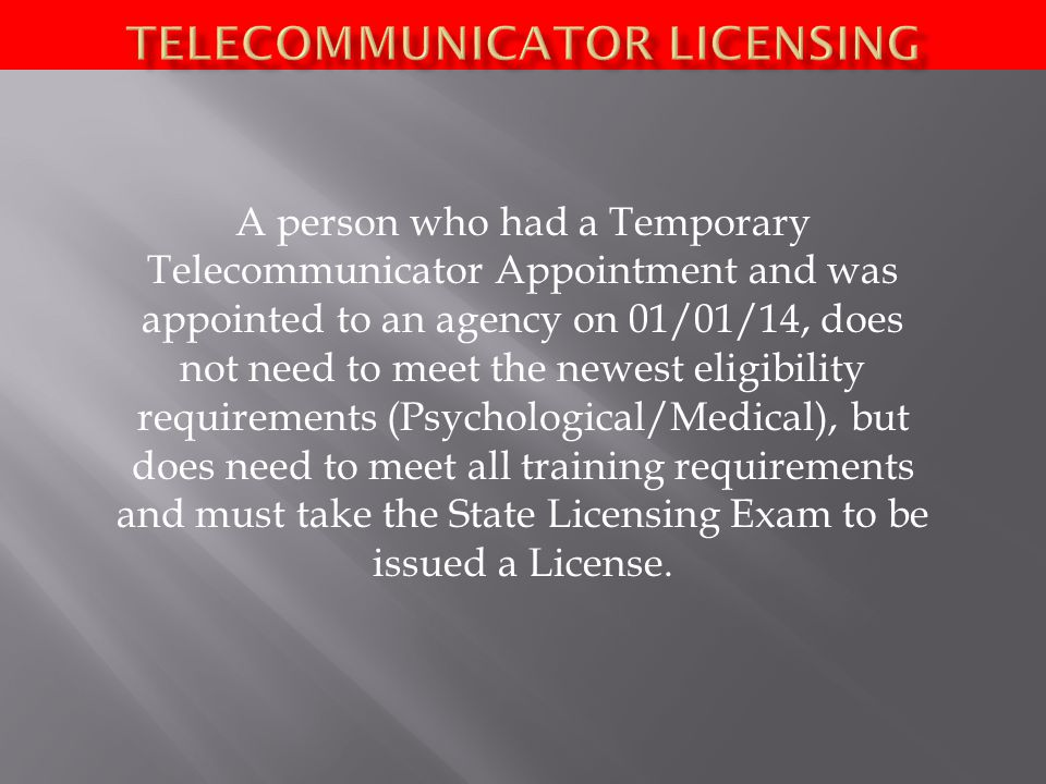 A person who had a Temporary Telecommunicator Appointment and was appointed to an agency on 01/01/14, does not need to meet the newest eligibility requirements (Psychological/Medical), but does need to meet all training requirements and must take the State Licensing Exam to be issued a License.